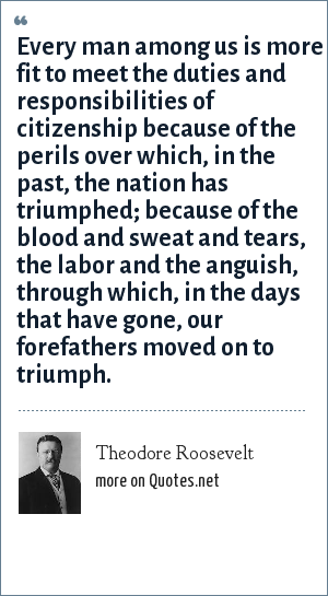 Theodore Roosevelt: Every man among us is more fit to meet the duties and responsibilities of citizenship because of the perils over which, in the past, the nation has triumphed; because of the blood and sweat and tears, the labor and the anguish, through which, in the days that have gone, our forefathers moved on to triumph.