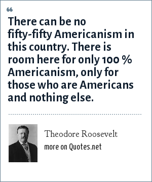 Theodore Roosevelt: There can be no fifty-fifty Americanism in this country. There is room here for only 100 % Americanism, only for those who are Americans and nothing else.