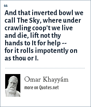 Omar Khayyám: And that inverted bowl we call The Sky, where under crawling coop't we live and die, lift not thy hands to It for help -- for it rolls impotently on as thou or I.