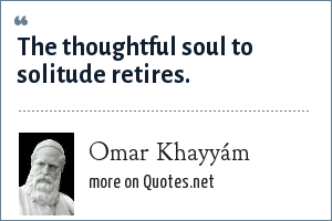 Omar Khayyám: The thoughtful soul to solitude retires.