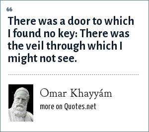 Omar Khayyám: There was a door to which I found no key: There was the veil through which I might not see.