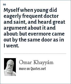Omar Khayyám: Myself when young did eagerly frequent doctor and saint, and heard great argument about it and about: but evermore came out by the same door as in I went.
