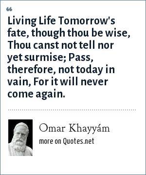 Omar Khayyám: Living Life Tomorrow's fate, though thou be wise, Thou canst not tell nor yet surmise; Pass, therefore, not today in vain, For it will never come again.