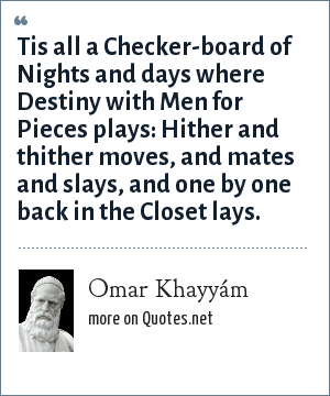 Omar Khayyám: Tis all a Checker-board of Nights and days where Destiny with Men for Pieces plays: Hither and thither moves, and mates and slays, and one by one back in the Closet lays.