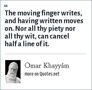 Omar Khayyám: The moving finger writes, and having written moves on. Nor all thy piety nor all thy wit, can cancel half a line of it.