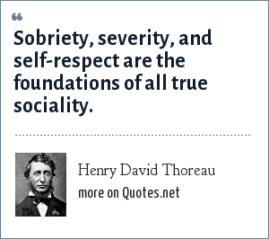 Henry David Thoreau: Sobriety, severity, and self-respect are the foundations of all true sociality.