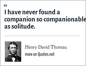 Henry David Thoreau: I have never found a companion so companionable as solitude.