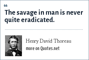 Henry David Thoreau: The savage in man is never quite eradicated.