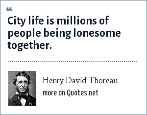 Henry David Thoreau: City life is millions of people being lonesome together.