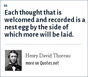 Henry David Thoreau: Each thought that is welcomed and recorded is a nest egg by the side of which more will be laid.