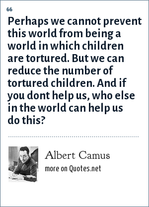 Albert Camus: Perhaps we cannot prevent this world from being a world in which children are tortured. But we can reduce the number of tortured children. And if you dont help us, who else in the world can help us do this?