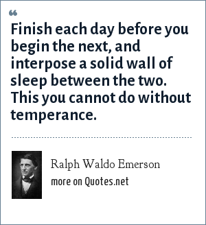 Ralph Waldo Emerson: Finish each day before you begin the next, and interpose a solid wall of sleep between the two. This you cannot do without temperance.