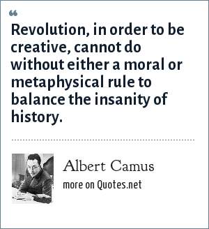Albert Camus: Revolution, in order to be creative, cannot do without either a moral or metaphysical rule to balance the insanity of history.