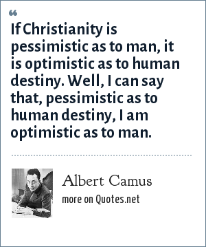 Albert Camus: If Christianity is pessimistic as to man, it is optimistic as to human destiny. Well, I can say that, pessimistic as to human destiny, I am optimistic as to man.