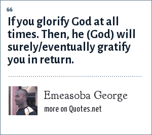 Emeasoba George: If you glorify God at all times. Then, he (God) will surely/eventually gratify you in return.