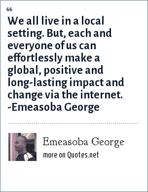 Emeasoba George: We all live in a local setting. But, each and everyone of us can effortlessly make a global/positive/long-lasting impact/change via the internet.