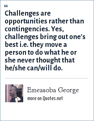 Emeasoba George: Challenges are opportunities rather than contingencies. Yes, challenges bring out one's best i.e. they move a person to do what he or she never thought that he/she can/will do.