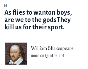 William Shakespeare: As flies to wanton boys, are we to the godsThey kill us for their sport.