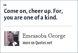 Emeasoba George: Come on, cheer up. For, you are one of a kind.