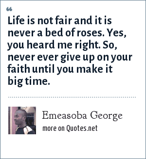 Emeasoba George: Life is not fair and it is never a bed of roses. Yes, you heard me right. So, never ever give up on your faith until you make it big time.