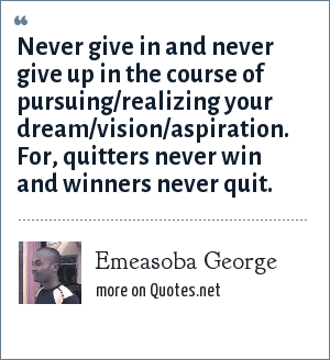 Emeasoba George: Never give in and never give up in the course of pursuing/realizing your dream/vision/aspiration. For, quitters never win and winners never quit.