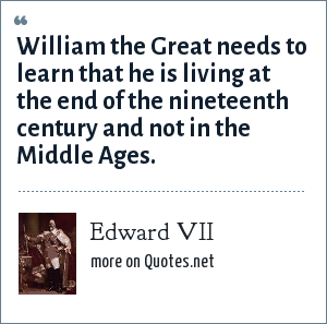 Edward VII: William the Great needs to learn that he is living at the end of the nineteenth century and not in the Middle Ages.