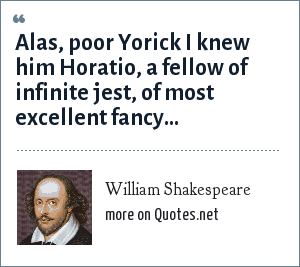William Shakespeare: Alas, poor Yorick I knew him Horatio, a fellow of infinite jest, of most excellent fancy...