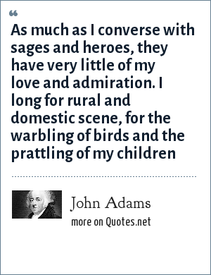 John Adams: As much as I converse with sages and heroes, they have very little of my love and admiration. I long for rural and domestic scene, for the warbling of birds and the prattling of my children