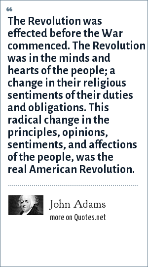 John Adams: The Revolution was effected before the War commenced. The Revolution was in the minds and hearts of the people; a change in their religious sentiments of their duties and obligations. This radical change in the principles, opinions, sentiments, and affections of the people, was the real American Revolution.