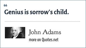 John Adams: Genius is sorrow's child.