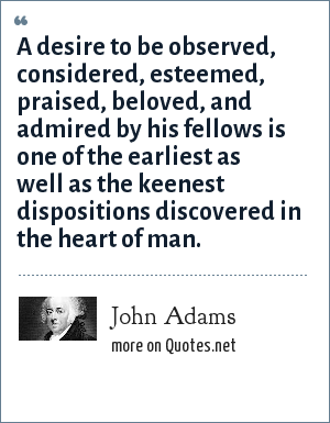 John Adams: A desire to be observed, considered, esteemed, praised, beloved, and admired by his fellows is one of the earliest as well as the keenest dispositions discovered in the heart of man.