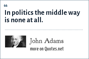 John Adams: In politics the middle way is none at all.