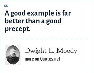 Dwight L. Moody: A good example is far better than a good precept.