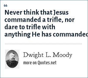 Dwight L. Moody: Never think that Jesus commanded a trifle, nor dare to trifle with anything He has commanded.