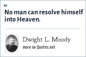 Dwight L. Moody: No man can resolve himself into Heaven.