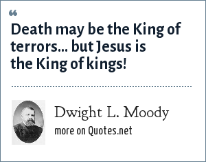 Dwight L. Moody: Death may be the King of terrors... but Jesus is the King of kings!
