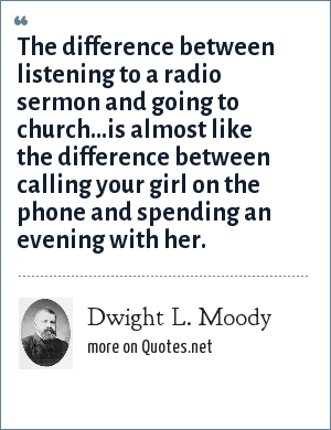 Dwight L. Moody: The difference between listening to a radio sermon and going to church...is almost like the difference between calling your girl on the phone and spending an evening with her.