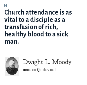 Dwight L. Moody: Church attendance is as vital to a disciple as a transfusion of rich, healthy blood to a sick man.