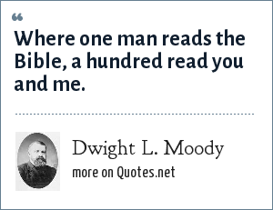 Dwight L. Moody: Where one man reads the Bible, a hundred read you and me.