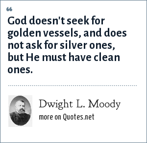 Dwight L. Moody: God doesn't seek for golden vessels, and does not ask for silver ones, but He must have clean ones.