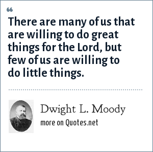 Dwight L. Moody: There are many of us that are willing to do great things for the Lord, but few of us are willing to do little things.