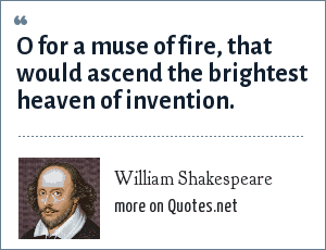 William Shakespeare: O for a muse of fire, that would ascend the brightest heaven of invention.