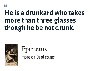 Epictetus: He is a drunkard who takes more than three glasses though he be not drunk.