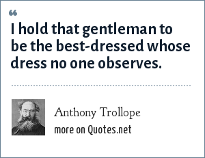 Anthony Trollope: I hold that gentleman to be the best-dressed whose dress no one observes.