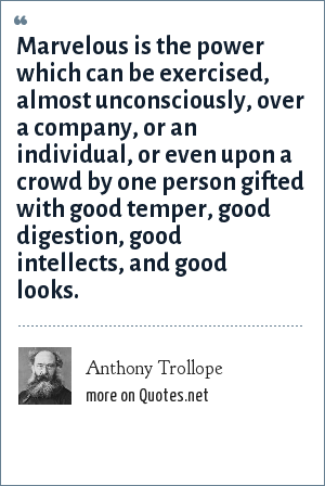 Anthony Trollope: Marvelous is the power which can be exercised, almost unconsciously, over a company, or an individual, or even upon a crowd by one person gifted with good temper, good digestion, good intellects, and good looks.