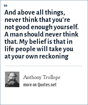 Anthony Trollope: And above all things, never think that you're not good enough yourself. A man should never think that. My belief is that in life people will take you at your own reckoning