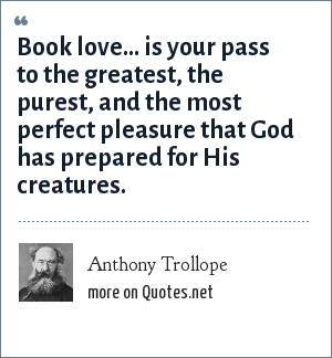 Anthony Trollope: Book love... is your pass to the greatest, the purest, and the most perfect pleasure that God has prepared for His creatures.