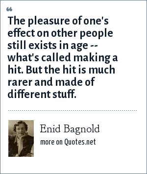 Enid Bagnold: The pleasure of one's effect on other people still exists in age -- what's called making a hit. But the hit is much rarer and made of different stuff.