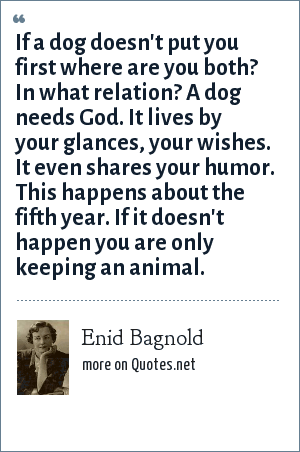 Enid Bagnold: If a dog doesn't put you first where are you both? In what relation? A dog needs God. It lives by your glances, your wishes. It even shares your humor. This happens about the fifth year. If it doesn't happen you are only keeping an animal.