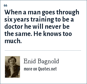 Enid Bagnold: When a man goes through six years training to be a doctor he will never be the same. He knows too much.